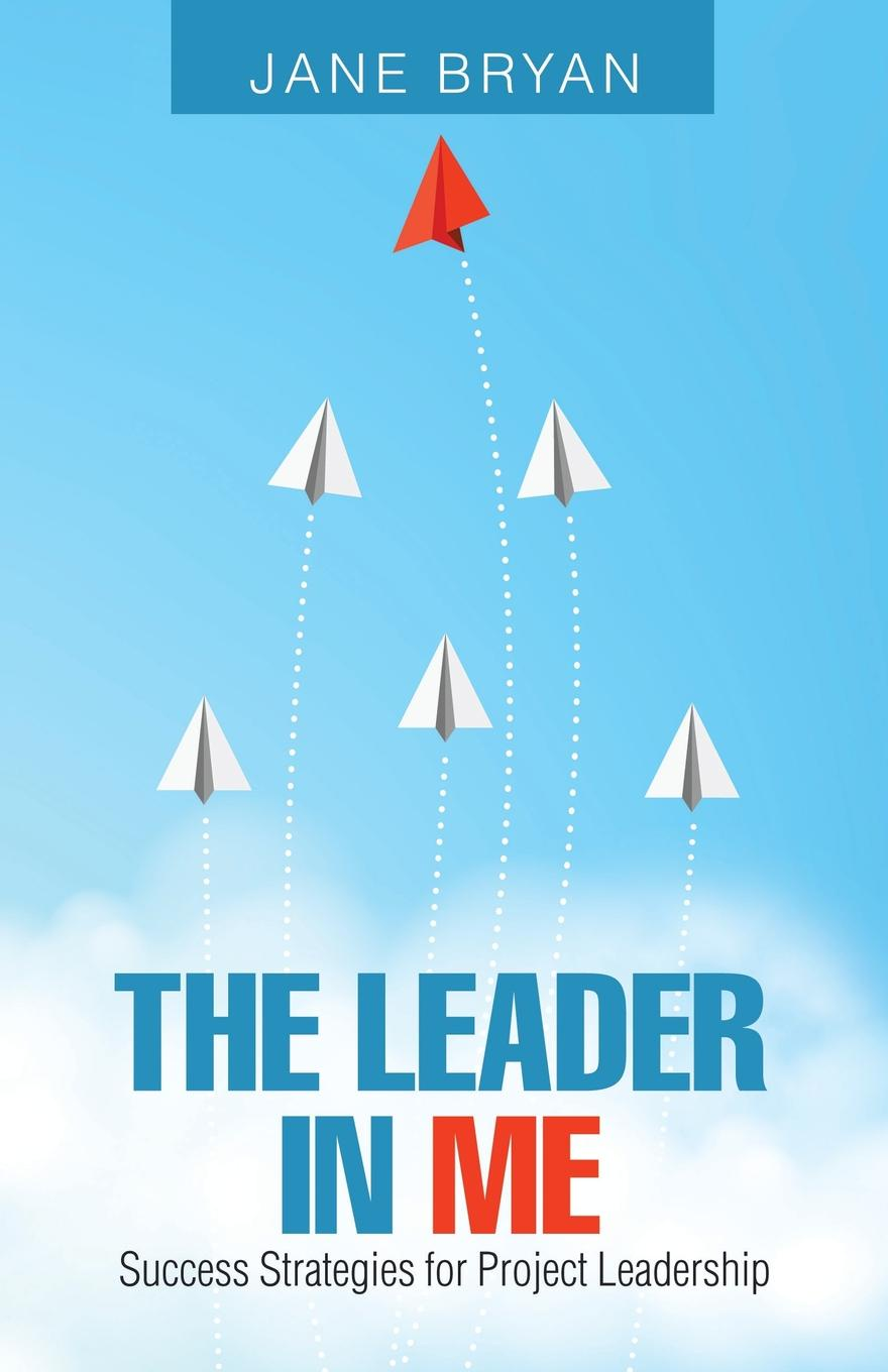 Jane Bryan The Leader in Me. Success Strategies for Project Leadership rory burke project management leadership building creative teams