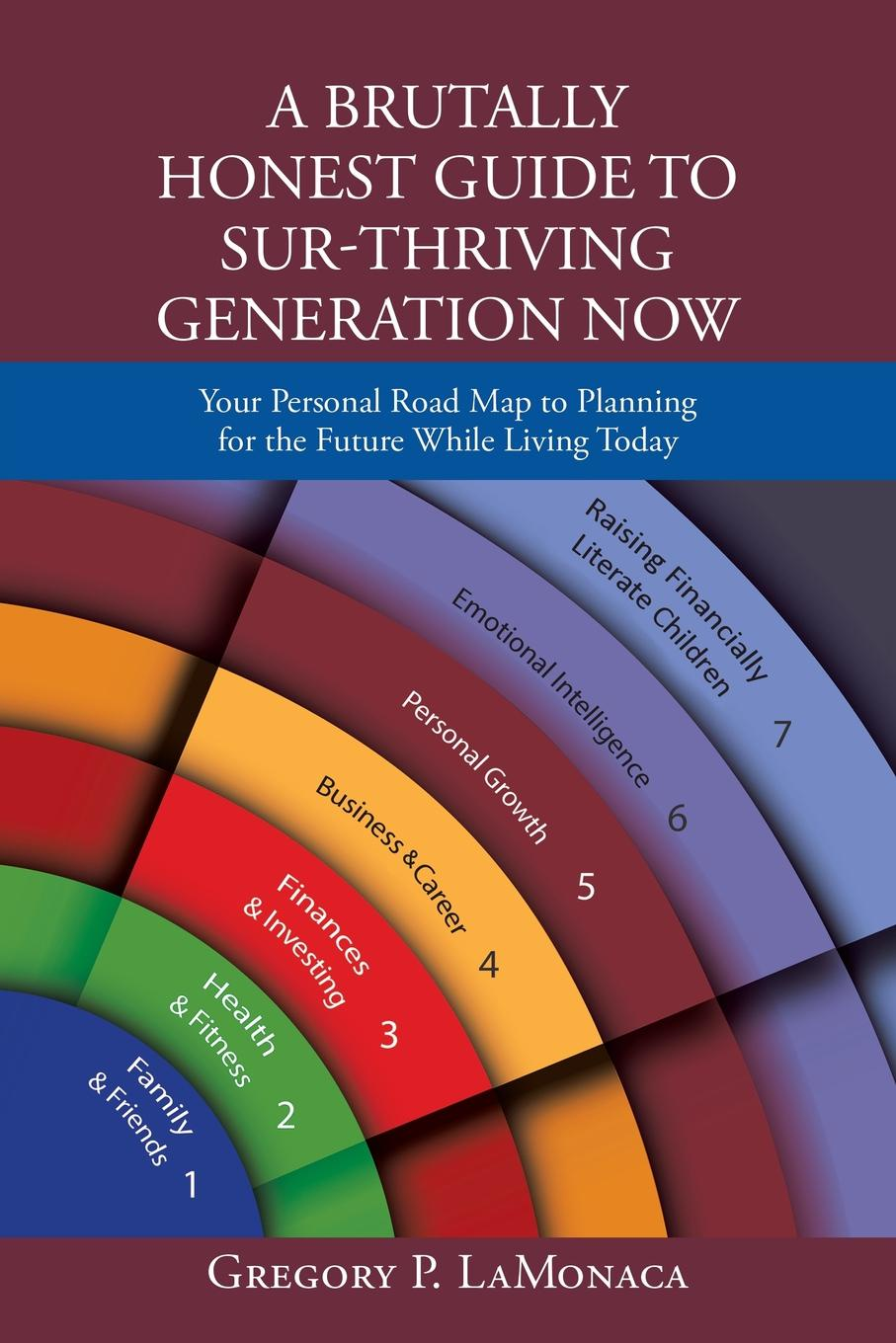 Gregory P. LaMonaca A Brutally Honest Guide to Sur-Thriving Generation Now. Your Personal Road Map to Planning for the Future While Living Today эдвард бульвер литтон the caxtons a family picture volume 03