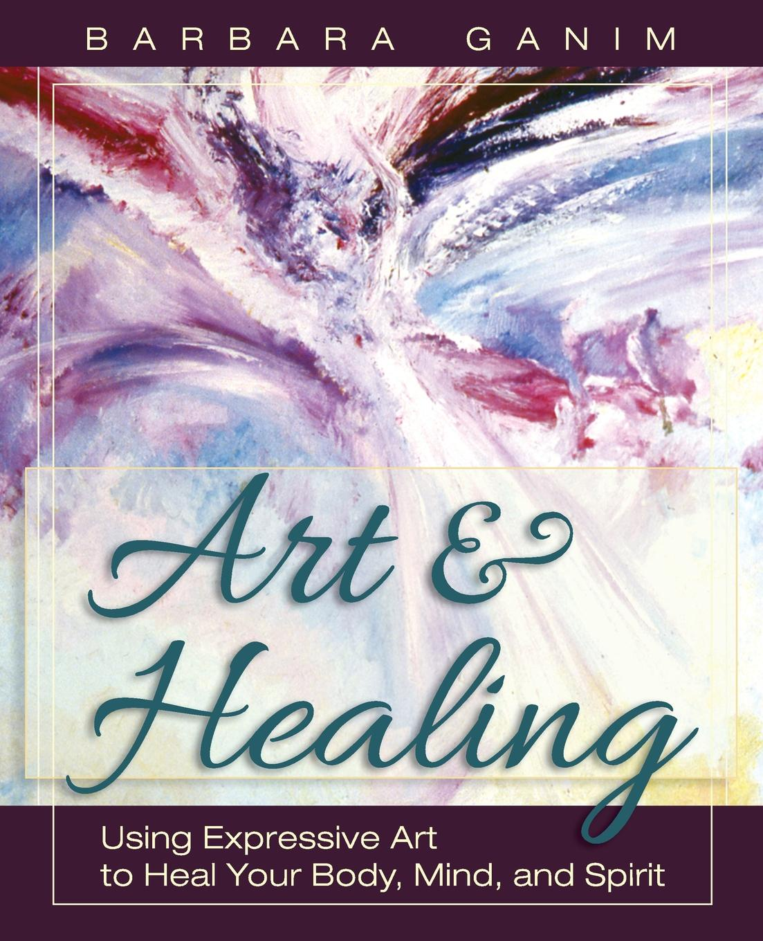 Barbara Ganim Art and Healing. Using Expressive Art to Heal Your Body, Mind, and Spirit nancy liebler ph d healing depression the mind body way creating happiness with meditation yoga and ayurveda