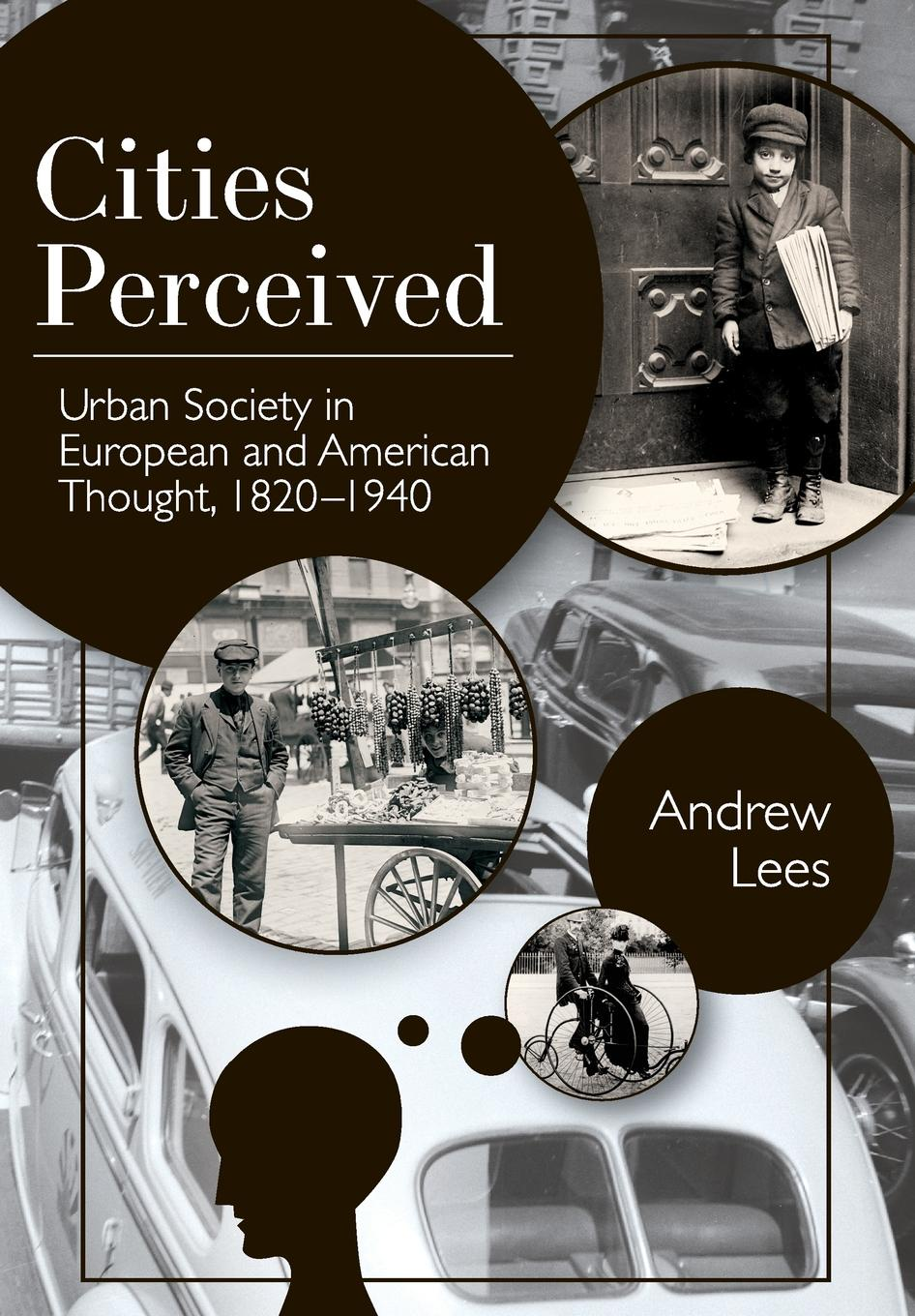 Andrew Lees Cities Perceived. Urban Society in European and American Thought, 1820-1940