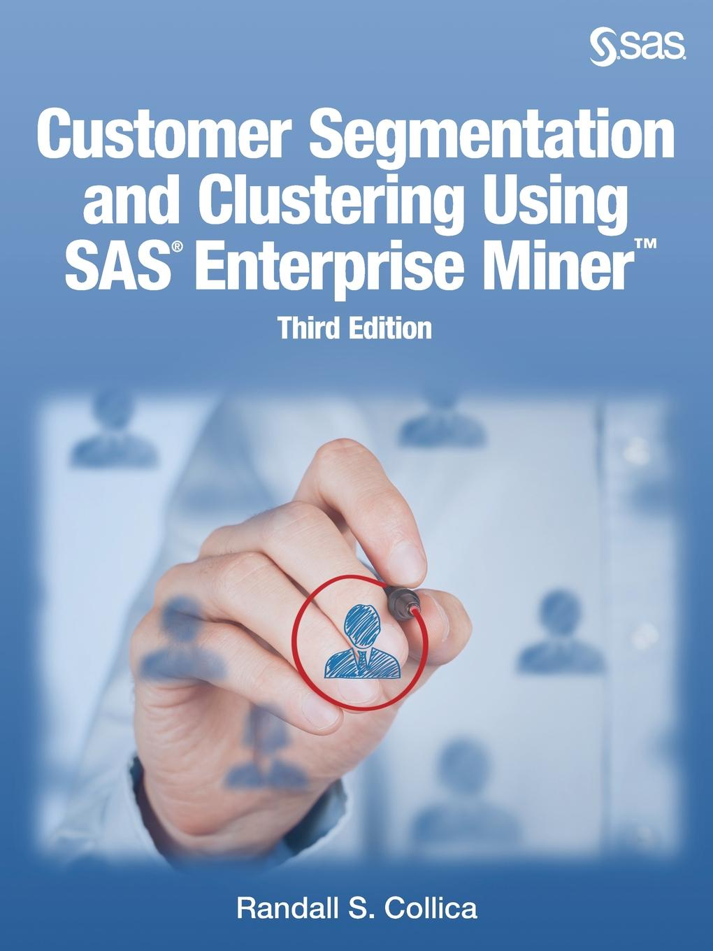 Randall S. Collica Customer Segmentation and Clustering Using SAS Enterprise Miner, Third Edition hybrid models for high dimensional clustering and pattern discovery