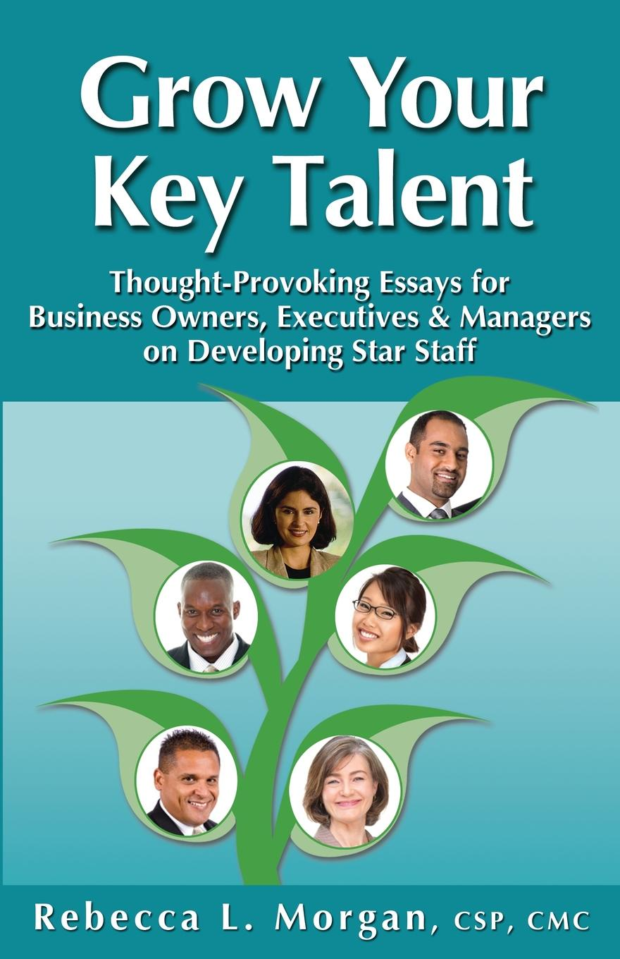 Rebecca L Morgan Grow Your Key Talent. Thought-Provoking Essays for Business Owners, Executives and Managers on Developing Star Staff цена