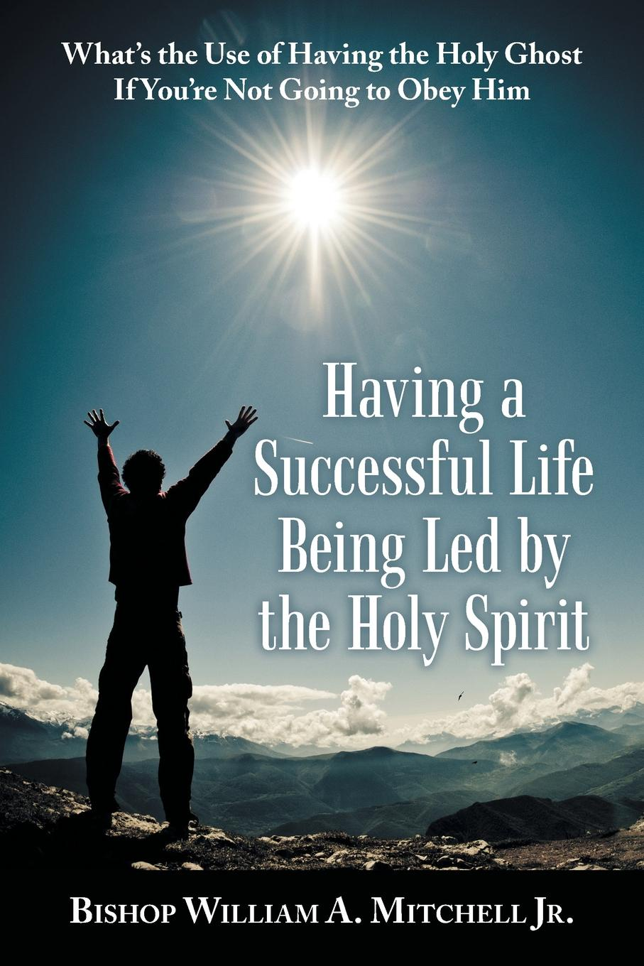 Bishop William A. Mitchell Jr. Having a Successful Life Being Led by the Holy Spirit. Whats Use of Ghost If YouRe Not Going to Obey Him