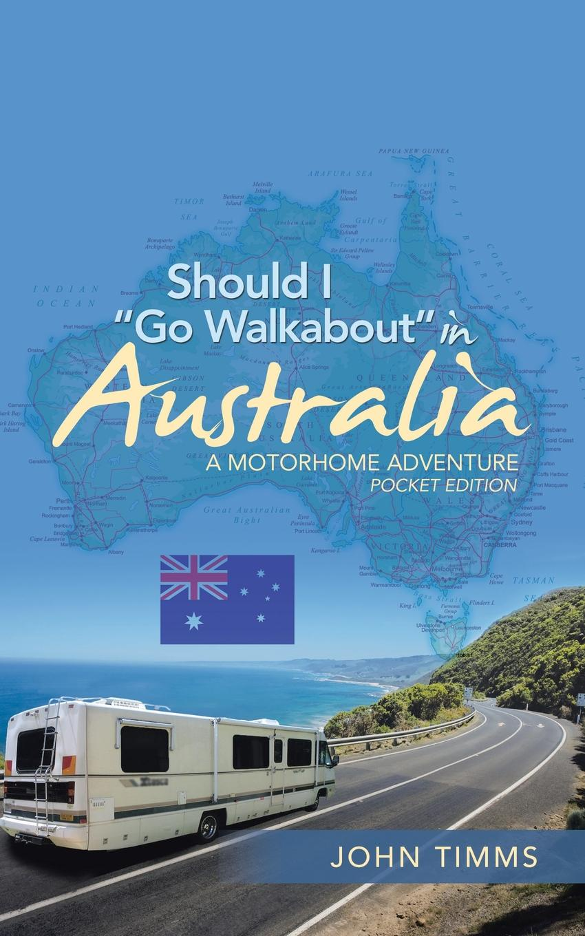 John Timms Should I Go Walkabout in Australia. A Motorhome Adventure
