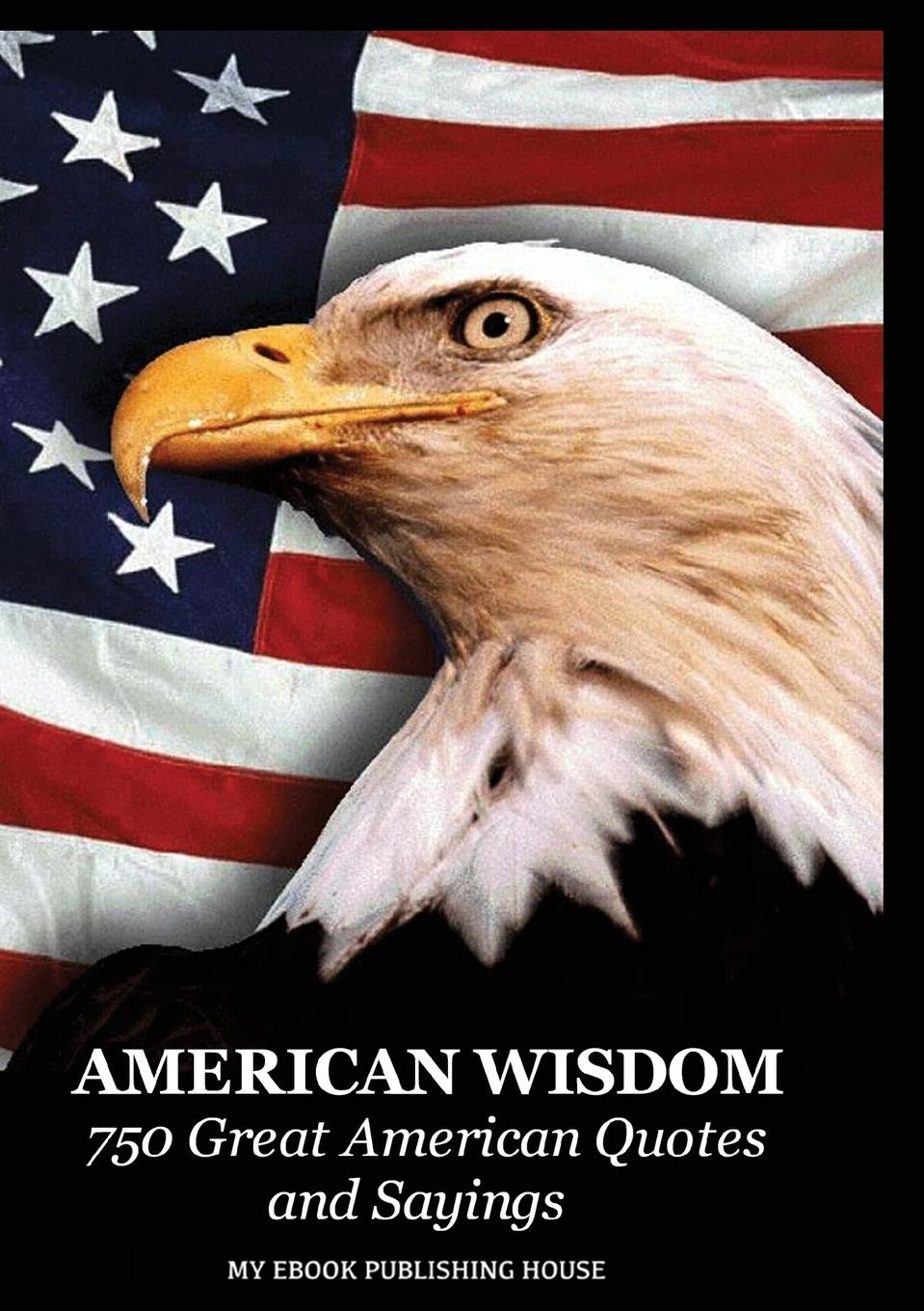 Publishing House My Ebook American Wisdom - 750 Great American Quotes and Sayings henry g bohn a dictionary of quotations from english and american poets based upon bohn s edition revised corrected and enlarged twelve hundred quotations added from american authors