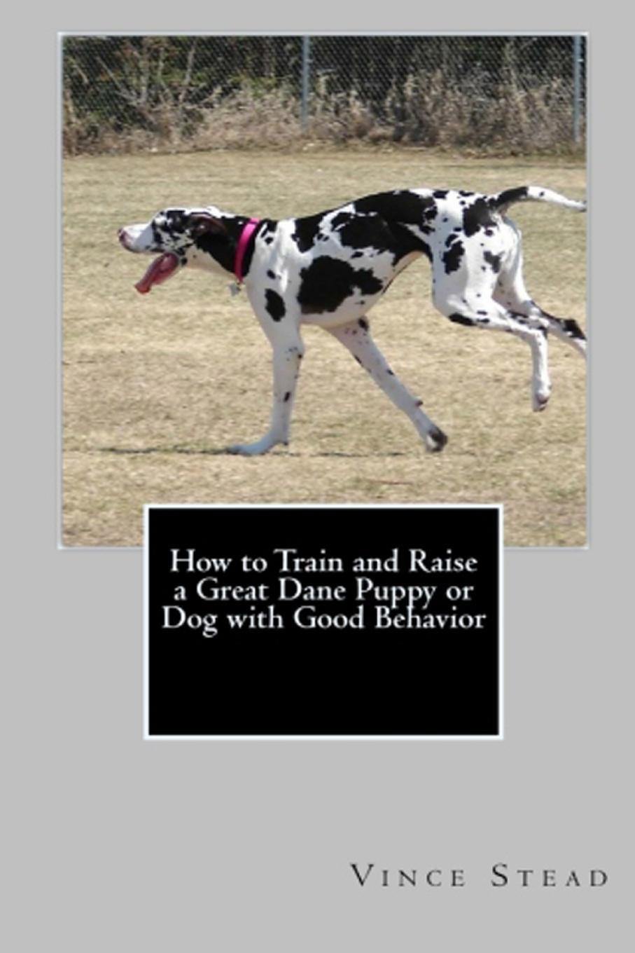 Vince Stead How to Train and Raise a Great Dane Puppy or Dog with Good Behavior michael burchell no excuses how you can turn any workplace into a great one