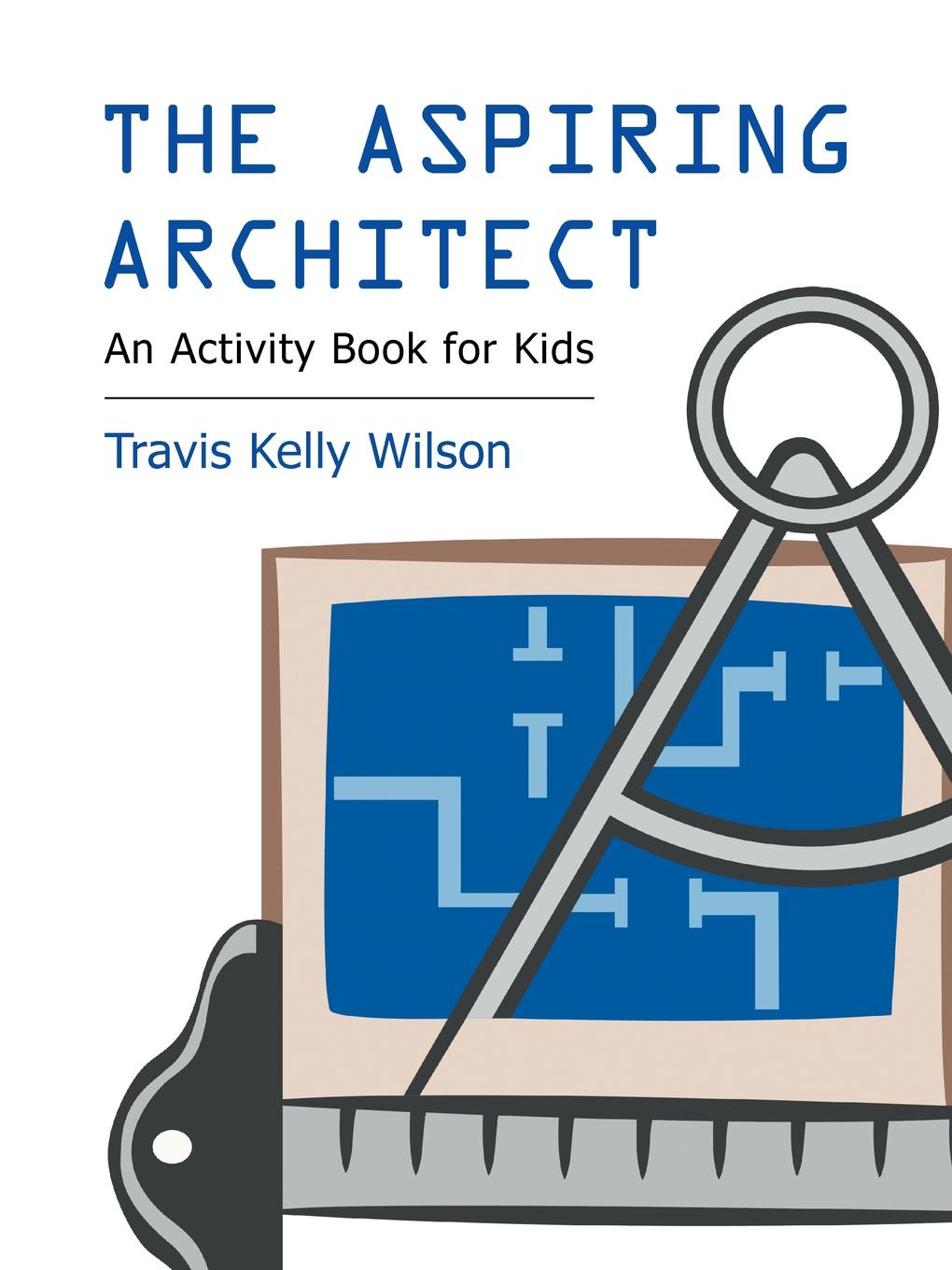 Travis Kelly Wilson The Aspiring Architect. An Activity Book for Kids
