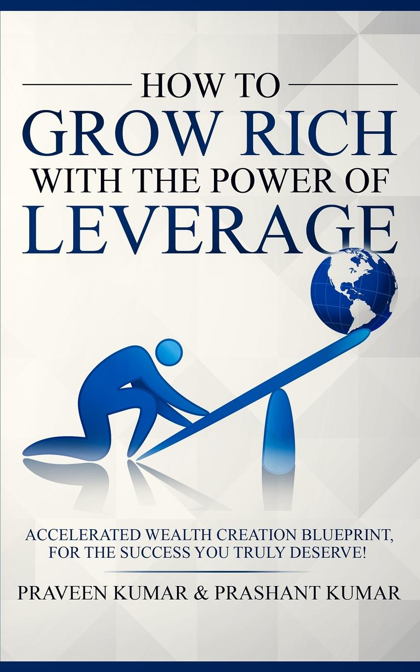 Praveen Kumar, Prashant Kumar How to Grow Rich with The Power of Leverage. Accelerated Wealth Creation Blueprint, for the Success you truly deserve! недорго, оригинальная цена