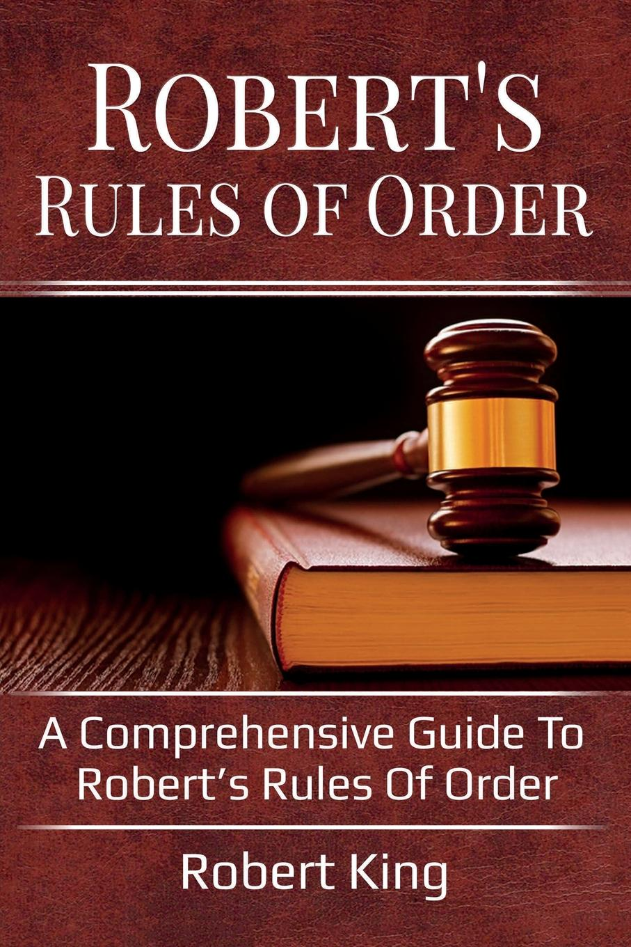 King Robert Robert's Rules of Order. A comprehensive guide to Robert's Rules of Order robert brands f robert s rules of innovation a 10 step program for corporate survival