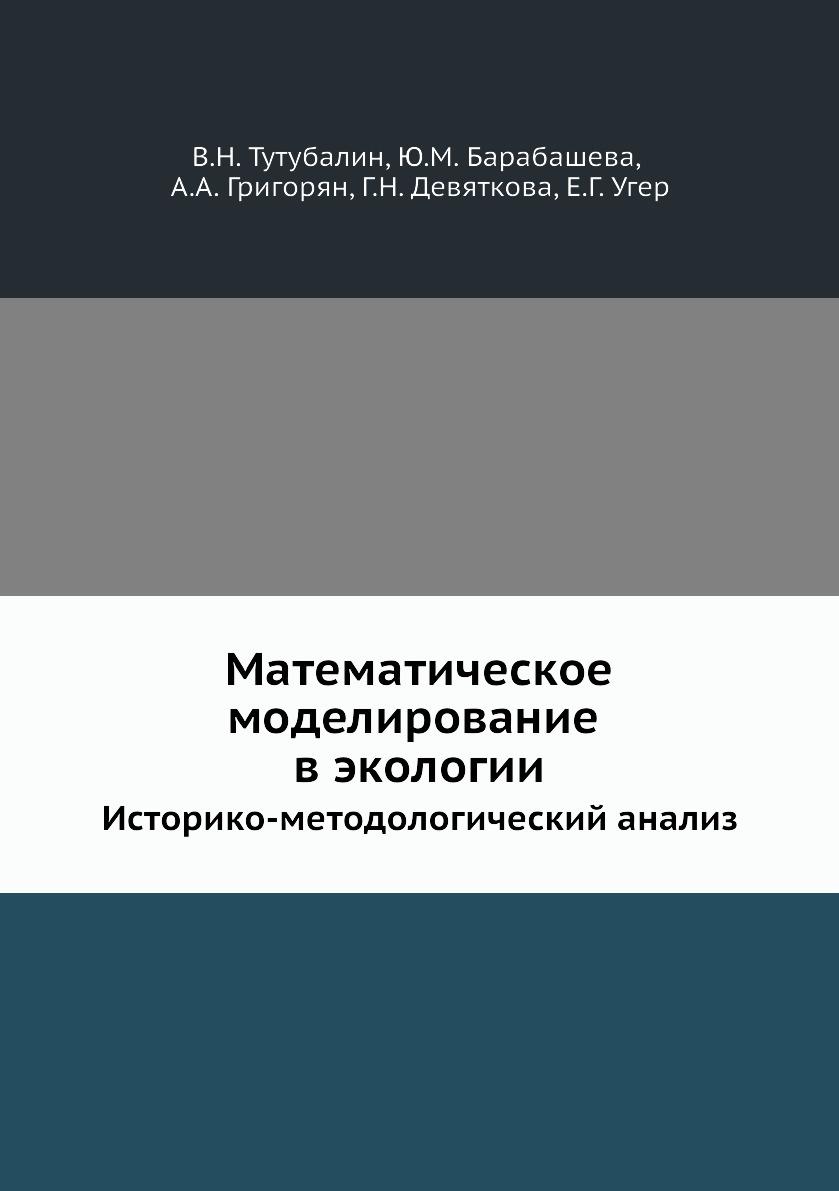 В.Н. Тутубалин, Ю.М. Барабашева, А.А. Григорян, Г.Н. Девяткова, Е.Г. Угер Математическое моделирование в экологии. Историко-методологический анализ