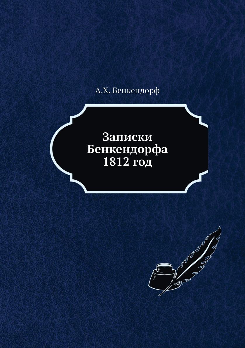 А.Х. Бенкендорф Записки Бенкендорфа 1812 год. Отечественная война 1813 год. Освобождение Нидерландов неизвестный автор военные действия отряда генерал адъютанта чернышева в 1812 1813 и 1814 годах