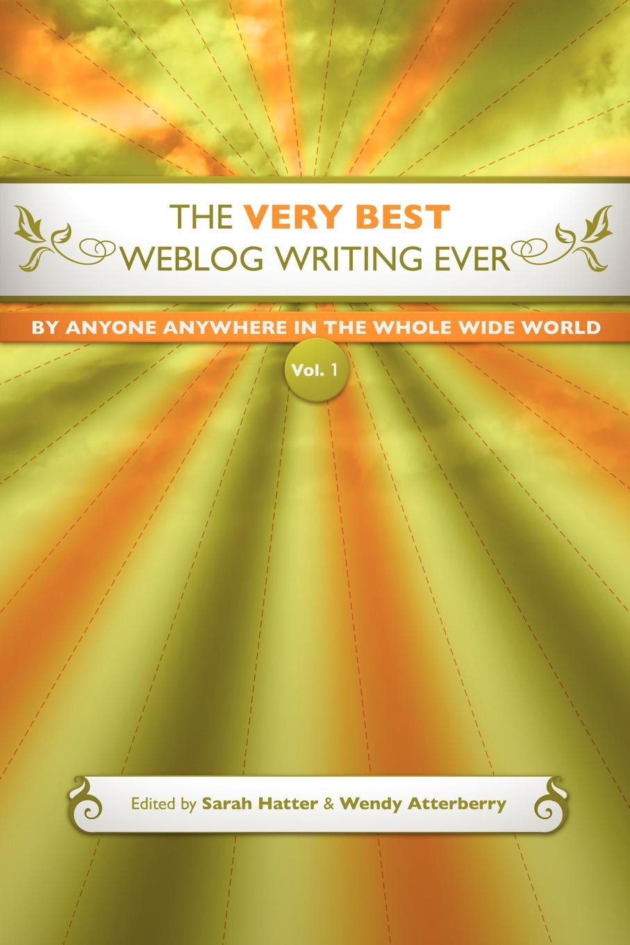 Wendy Atterberry, Sarah Hatter The Very Best Weblog Writing Ever By Anyone Anywhere In The Whole Wide World, Vol. 1 the world s best orations volume i