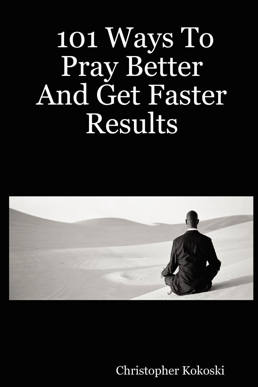 Christopher Kokoski 101 Ways to Pray Better and Get Faster Results недорого