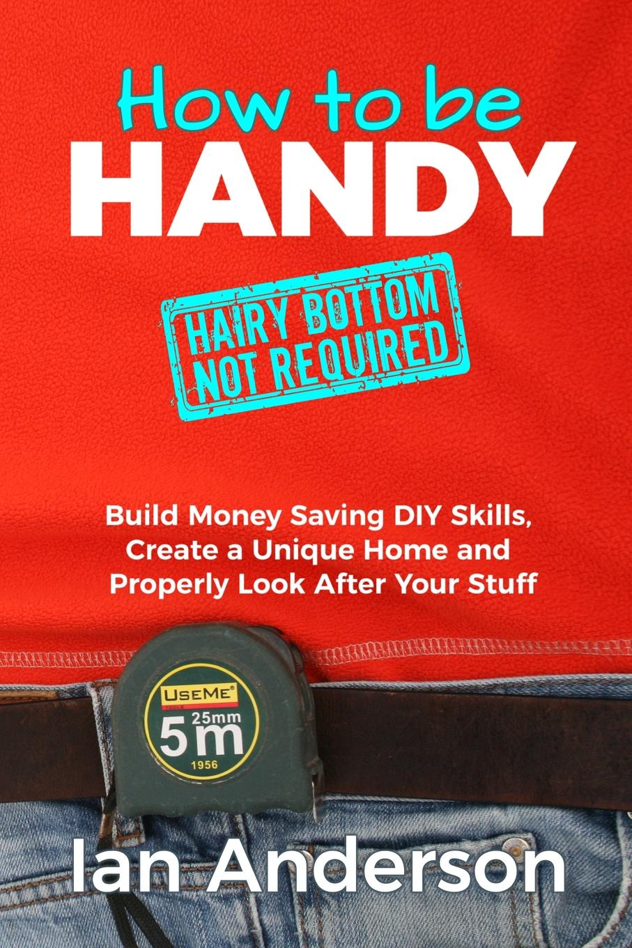 Ian Anderson. How to be Handy .hairy bottom not required.. Build Money Saving DIY Skills, Create a Unique Home and Properly Look After Your Stuff