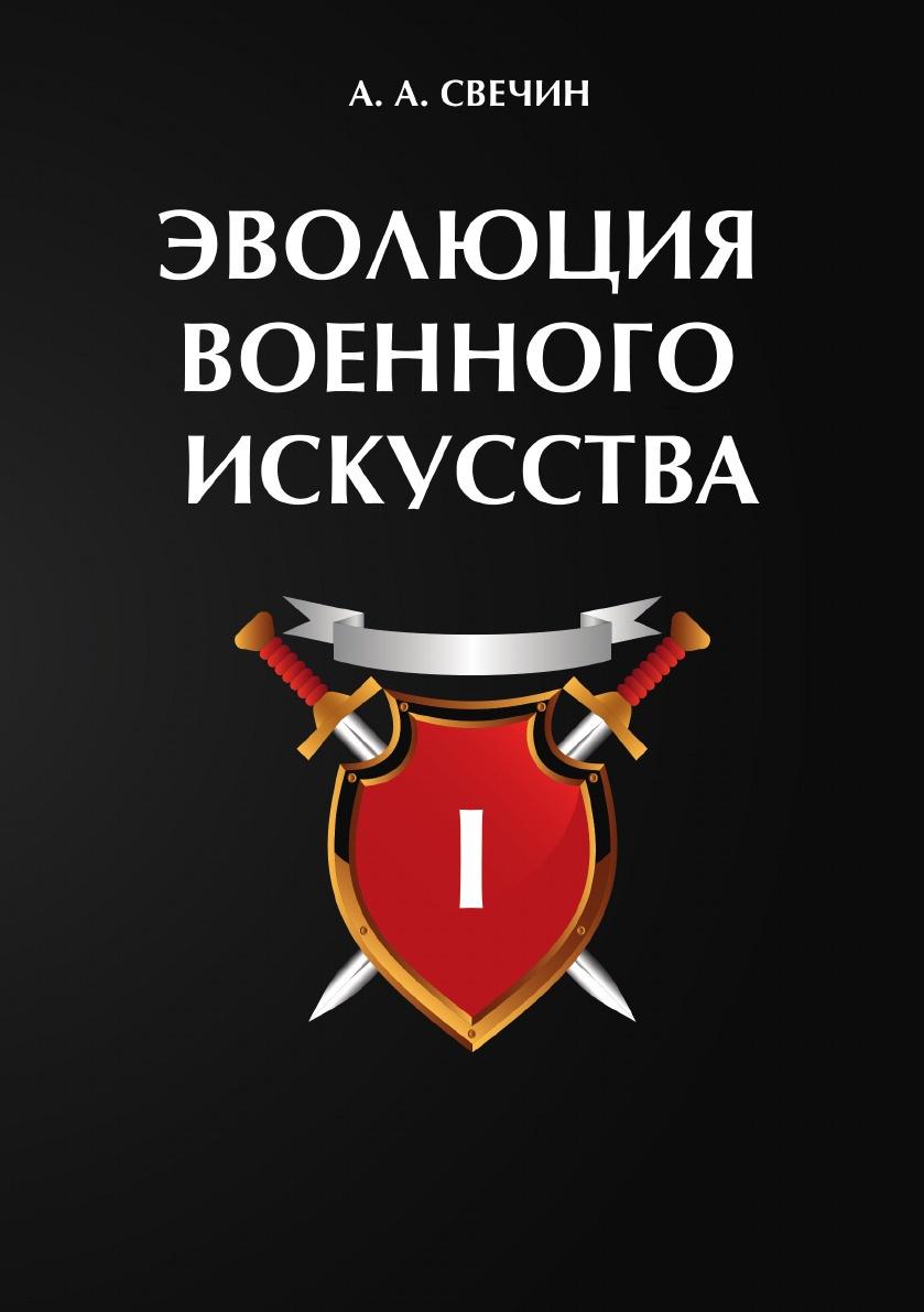 А. А. Свечин Эволюция военного искусства. В 2 т. Т. 1