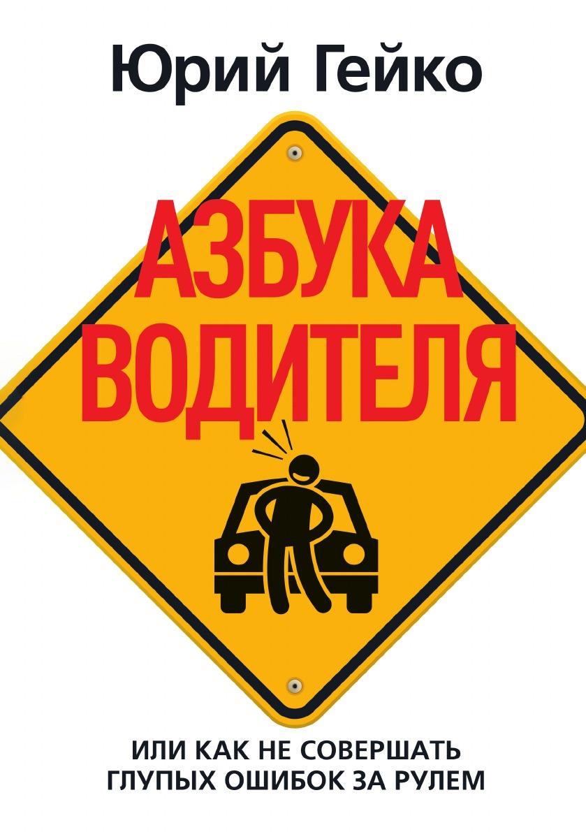 Юрий Гейко Азбука водителя юрий гейко легкий способ бросить дурить за рулем