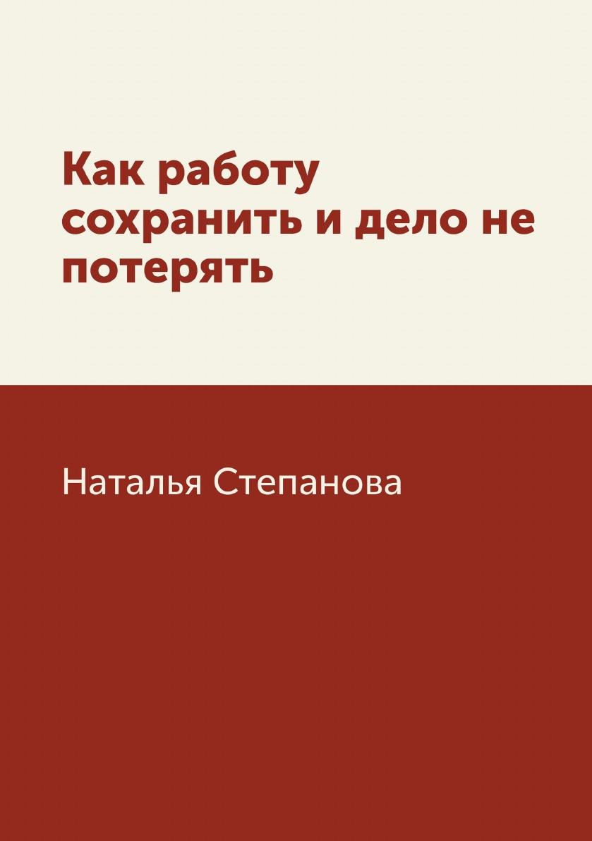 Наталья Степанова Как работу сохранить и дело не потерять