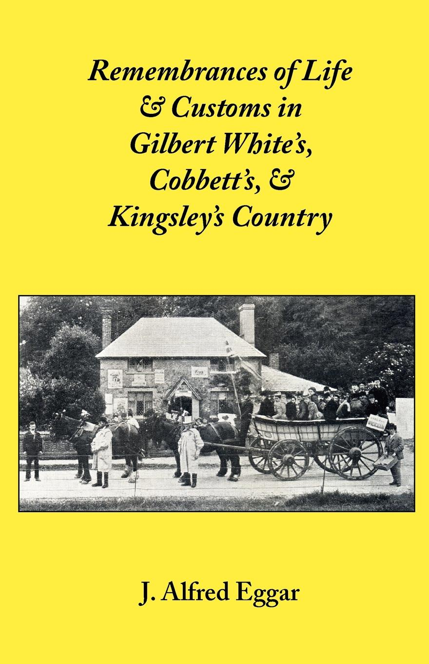 J. Alfred Eggar Remembrances of Life & Customs in Gilbert White's, Cobbett's, & Kingsley's Country эдвард бульвер литтон the caxtons a family picture volume 03