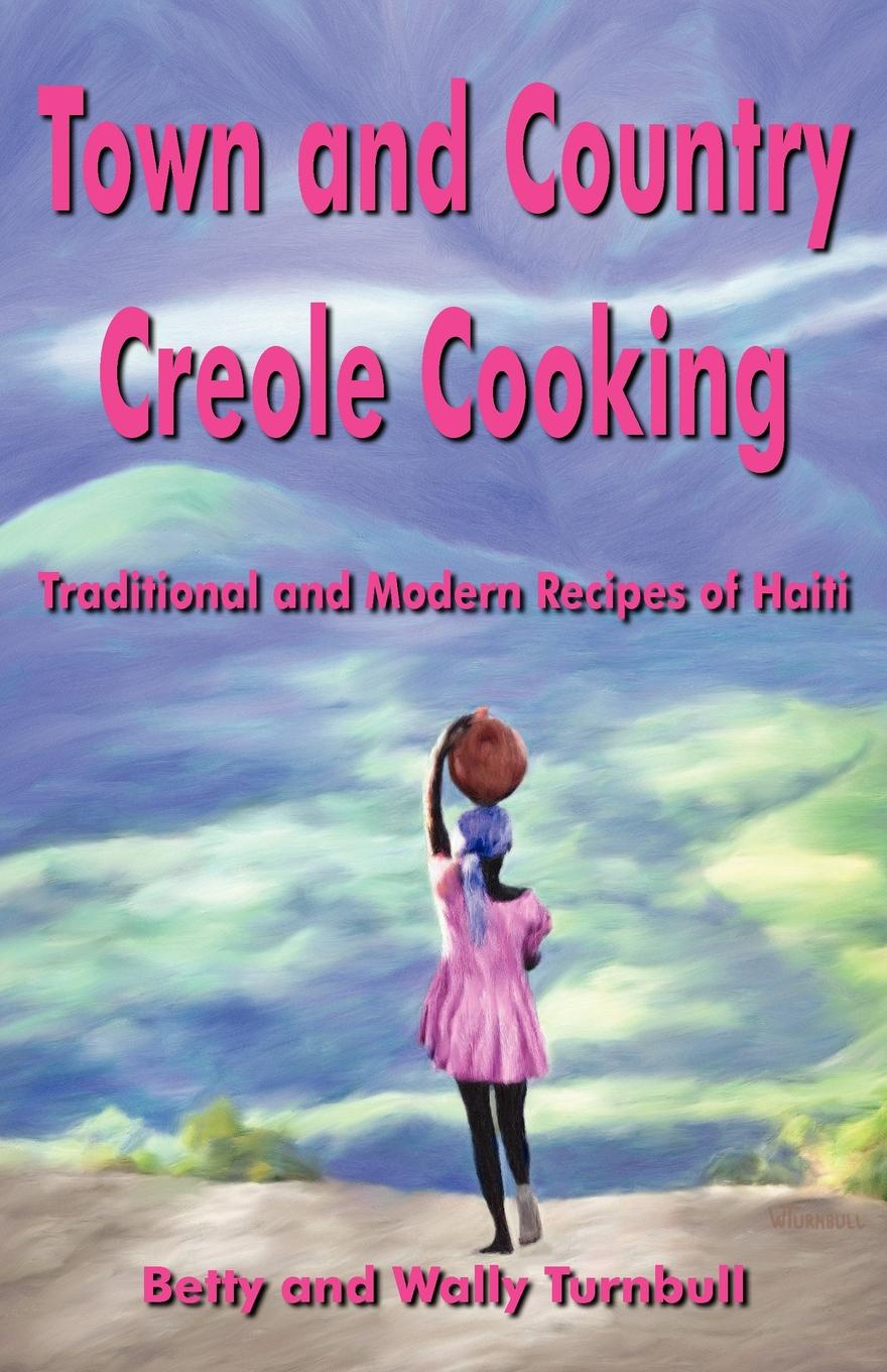 Betty J. Turnbull, Wally R. Turnbull Town and Country Creole Cooking. Traditional and Modern Recipes of Haiti italian country cooking