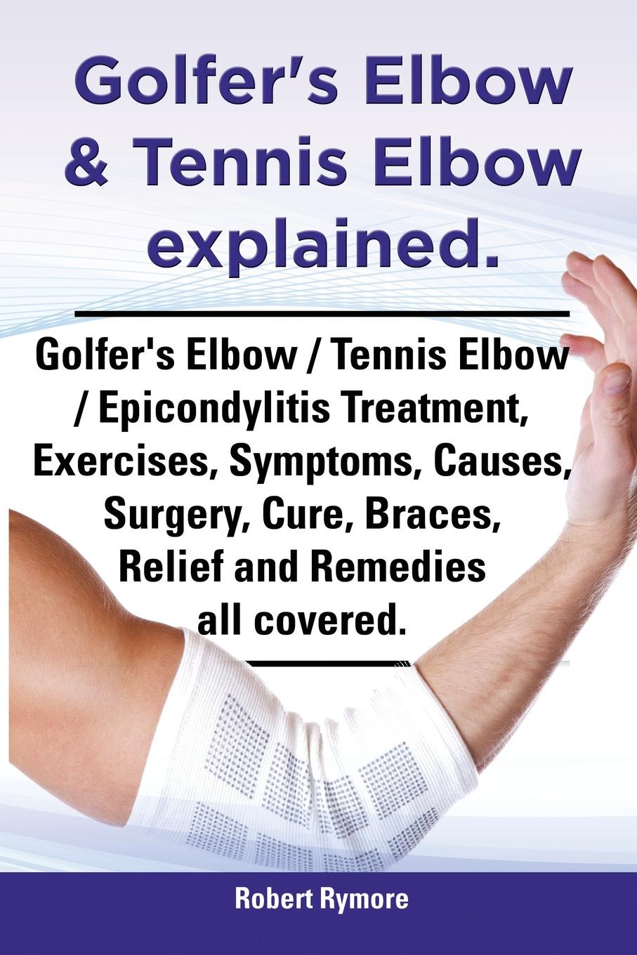 Robert Rymore Golfer's Elbow & Tennis Elbow Explained. Golfer's Elbow / Tennis Elbow / Epicondylitis Treatment, Exercises, Symptoms, Causes, Surgery, Cure, Braces, drop ship 2pcs pair chair armrest pads ultra soft memory foam elbow pillow elbow relief pads for home office chair