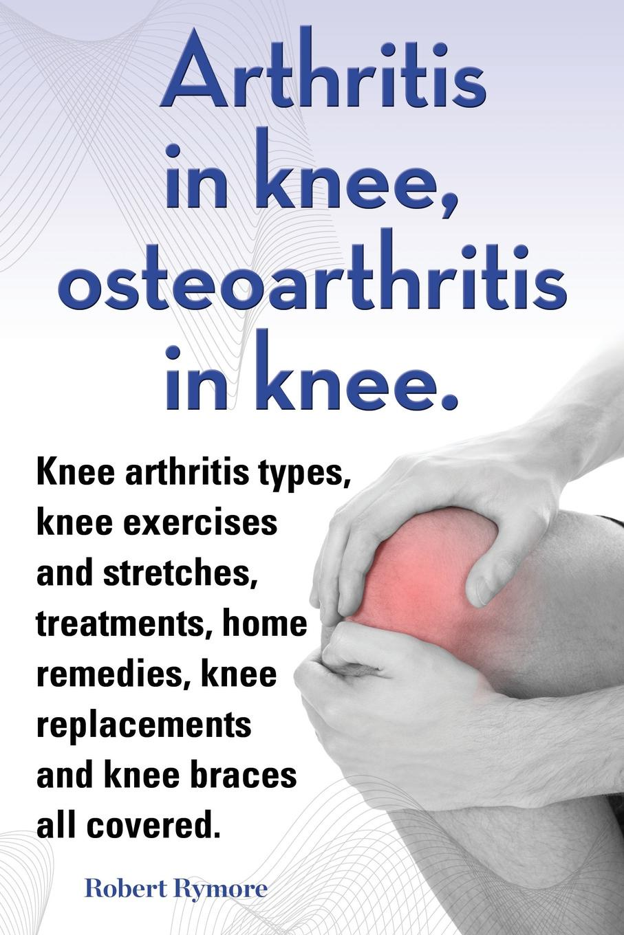 Robert Rymore Arthritis in knee, osteoarthritis in knee. Knee arthritis types, knee exercises and stretches, treatments, home remedies, knee replacements and knee braces all covered. недорго, оригинальная цена
