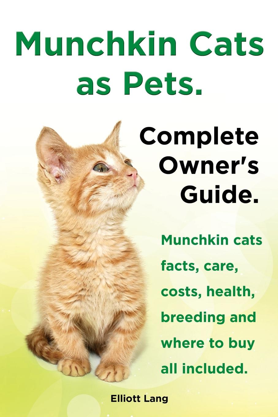 Elliott Lang Munchkin Cats as Pets. Munchkin Cats Facts, Care, Costs, Health, Breeding and Where to Buy All Included. Complete Owner's Guide. цена в Москве и Питере