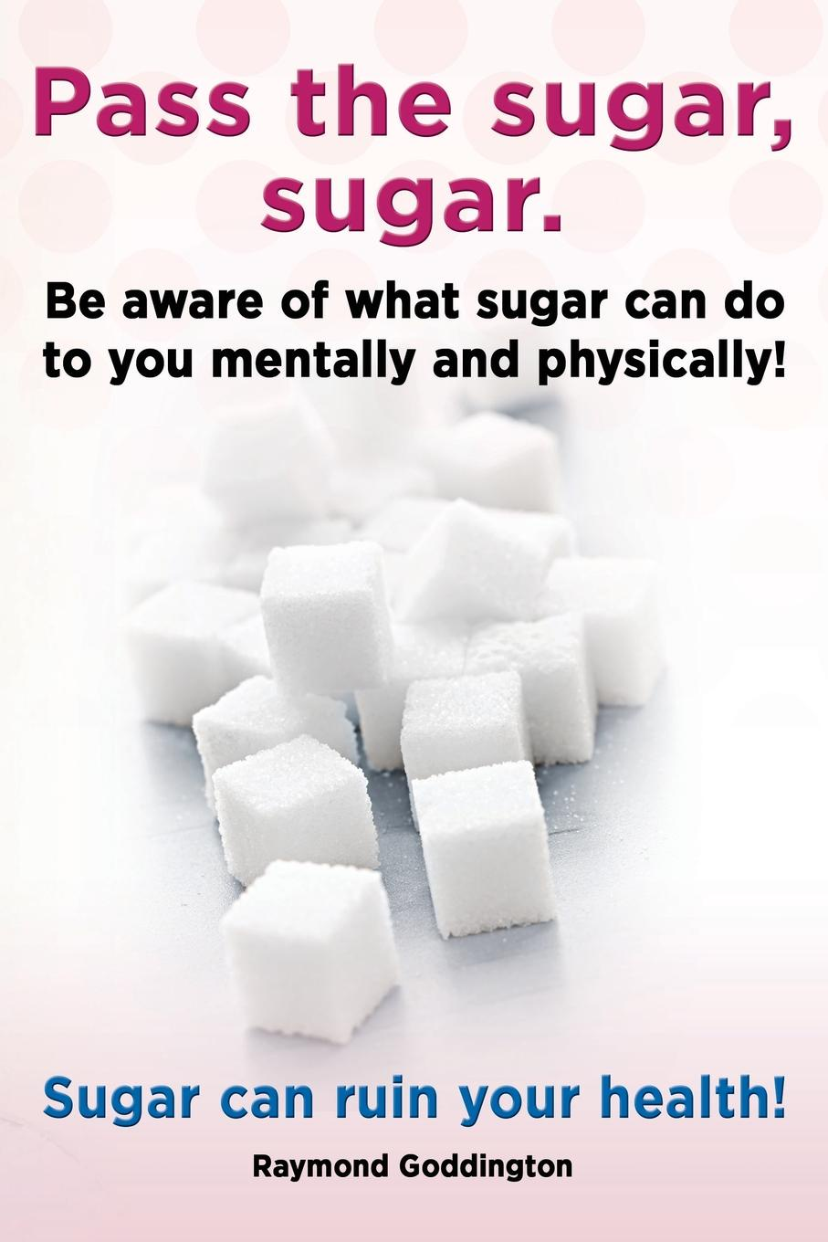 Raymond Goddington Pass the Sugar, Sugar. Be Aware of What Sugar Can Do to You Mentally and Physically! Sugar Can Ruin Your Health! cynthia mcleod gerald mettam the cost of sugar