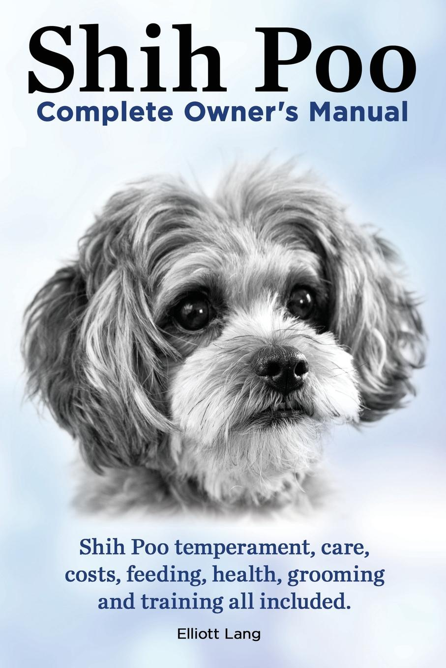 цена на Elliott Lang Shih Poo. Shihpoo Complete Owner's Manual. Shih Poo Temperament, Care, Costs, Feeding, Health, Grooming and Training All Included.