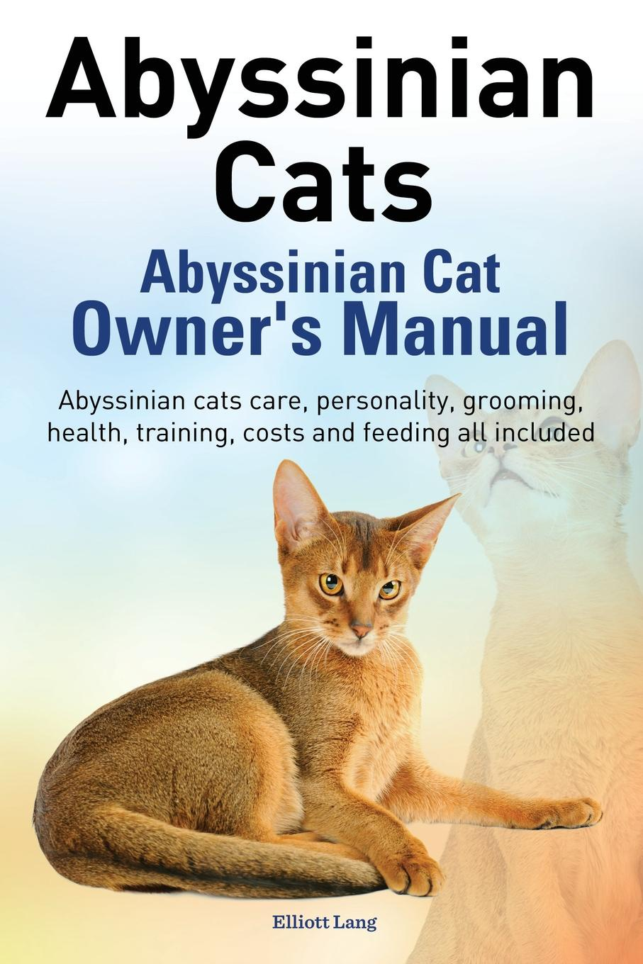 Elliott Lang Abyssinian Cats. Abyssinian Cat Owner's Manual. Abyssinian Cats Care, Personality, Grooming, Health, Training, Costs and Feeding All Included. цена в Москве и Питере