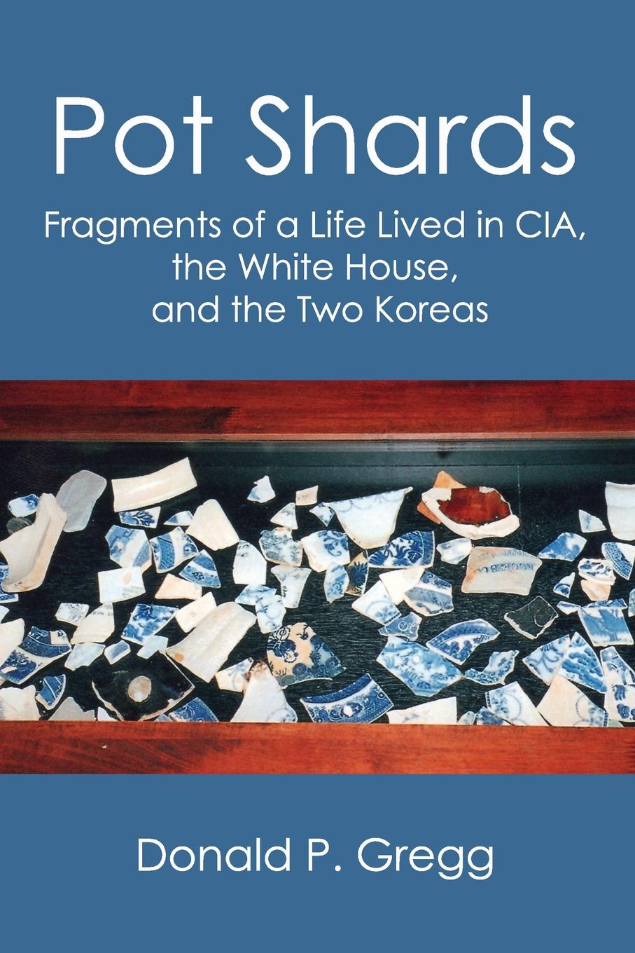 Donald P. Gregg Pot Shards. Fragments of a Life Lived in CIA, the White House, and the Two Koreas недорго, оригинальная цена