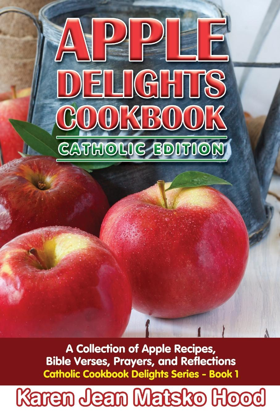 Karen Jean Matsko Hood Apple Delights Cookbook, Catholic Edition. A Collection of Recipes, Bible Verses, Prayers, and Reflections