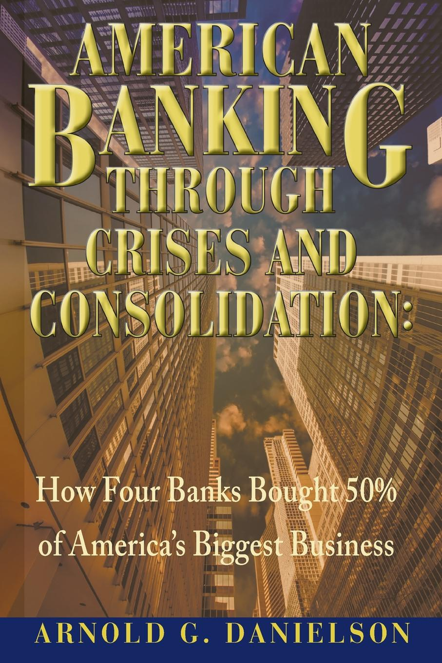 American Banking Through Crises and Consolidation. How Four Banks Bought 50% of America's Biggest Business