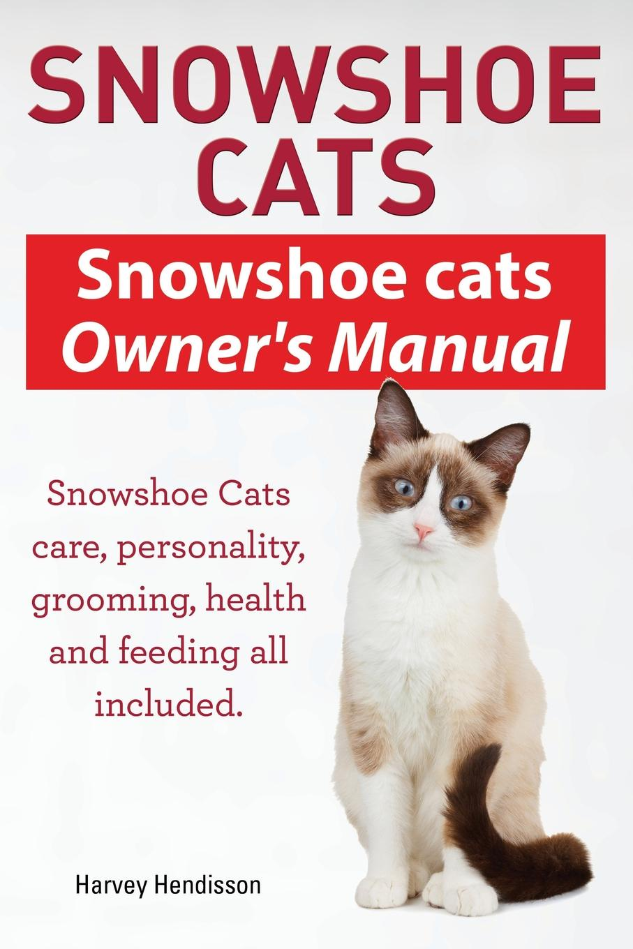 Harvey Hendisson Snowshoe Cats. Snowshoe Cats Owner's Manual. Snowshoe Cats Care, Personality, Grooming, Feeding and Health All Included.