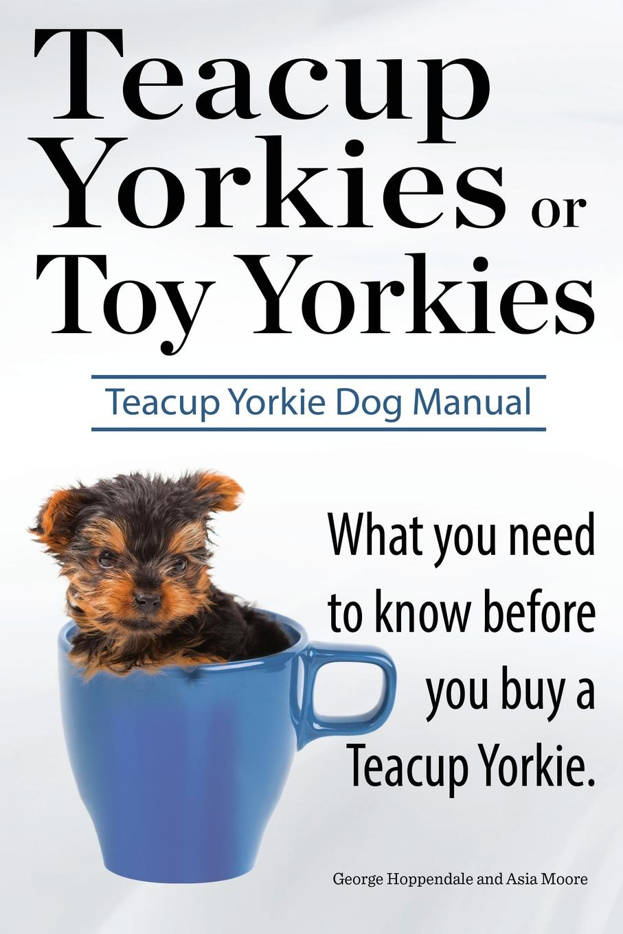 цена George Hoppendale, Asia Moore Teacup Yorkies or Toy Yorkies. Ultimate Teacup Yorkie Dog Manual. What You Need to Know Before You Buy a Teacup Yorkie or Toy Yorkie.