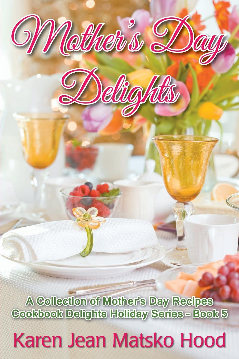 Karen Jean Matsko Hood Mother's Day Delights Cookbook. A Collection of Mother's Day Recipes the book lover s cookbook