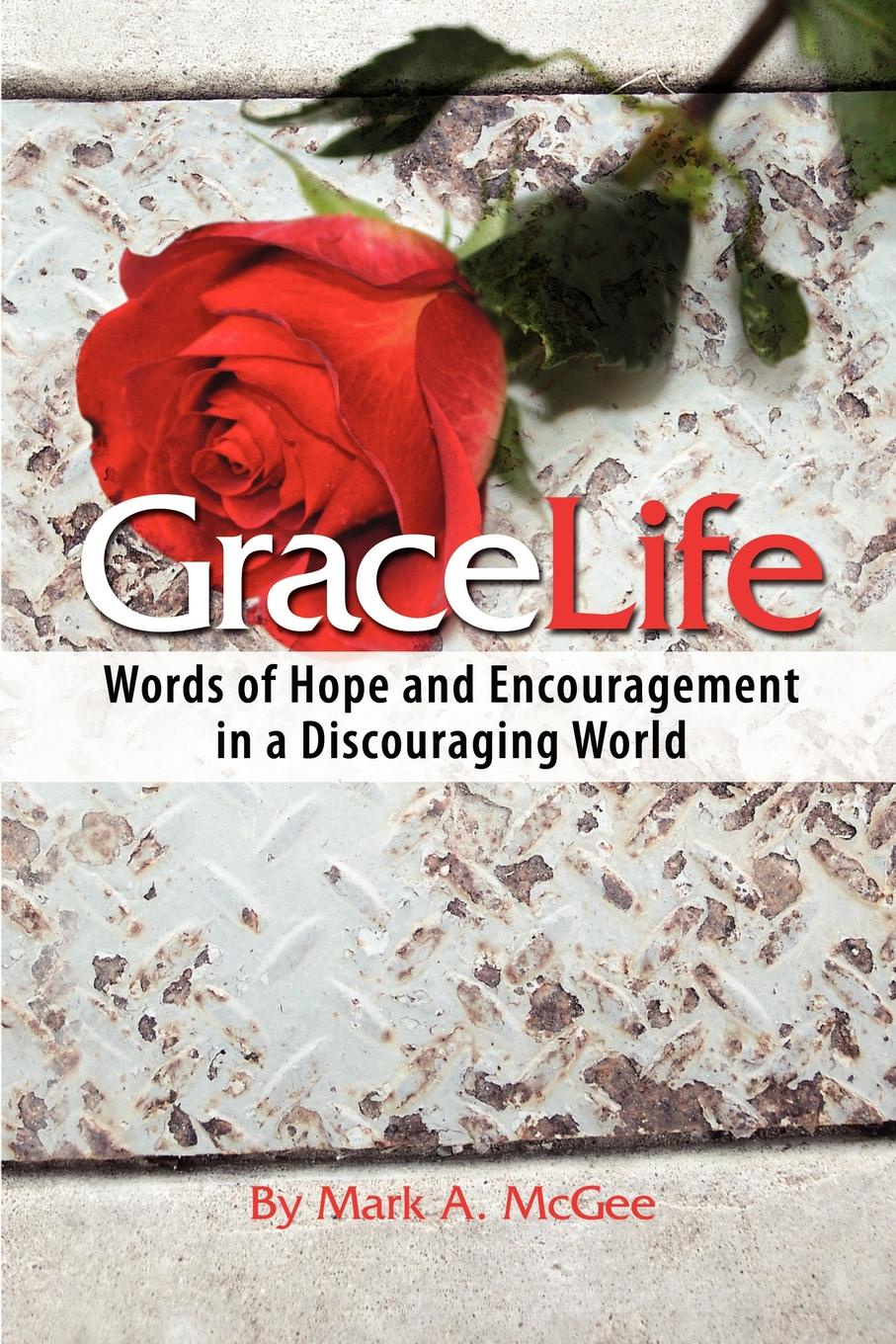 Mark A. McGee Gracelife. Words of Encouragement in a Discouraging World alan webster hope for the future people who make a difference