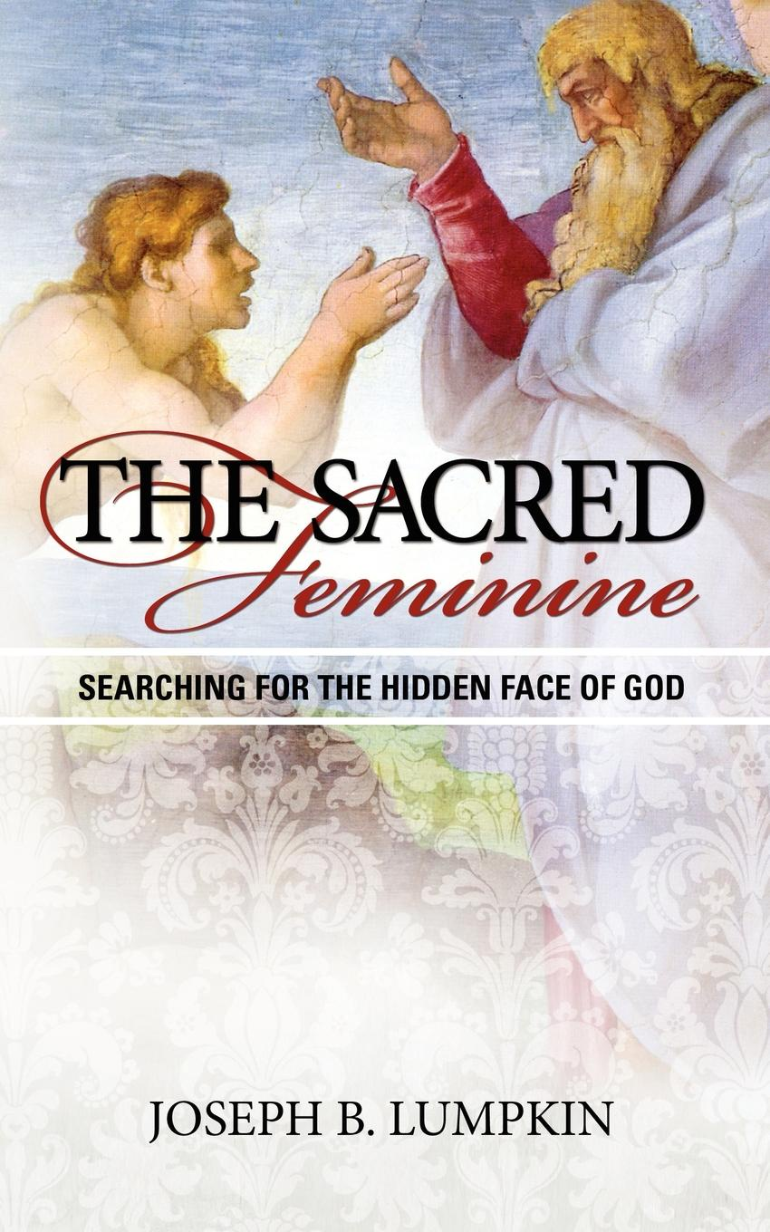 Joseph Lumpkin The Sacred Feminine. Searching for the Hidden Face of God samuel clarke a discourse concerning the being and attributes of god