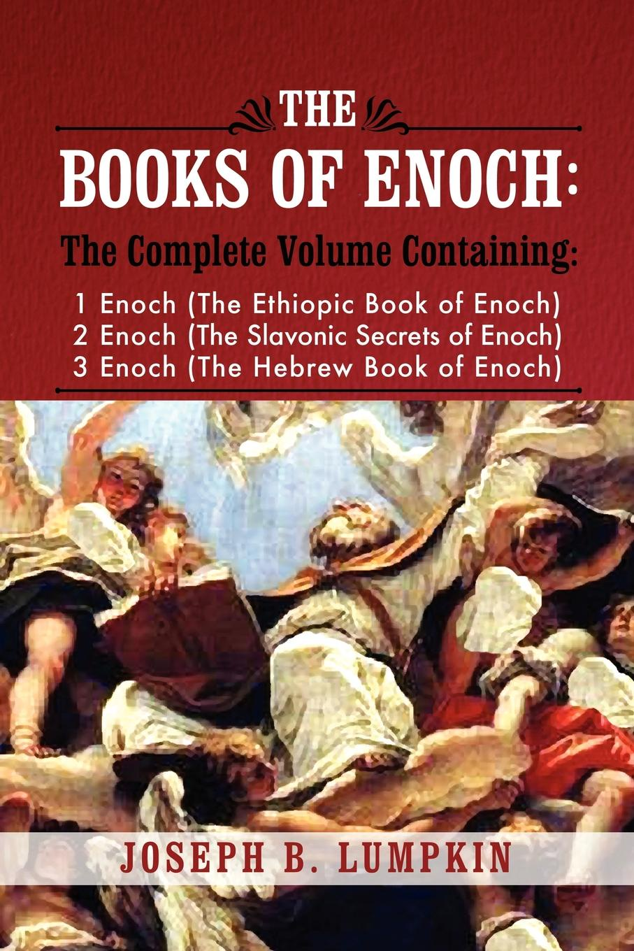 Joseph B. Lumpkin The Books of Enoch. A Complete Volume Containing 1 Enoch (the Ethiopic Book of Enoch), 2 Enoch (the Slavonic Secrets of Enoch), and 3 Enoc