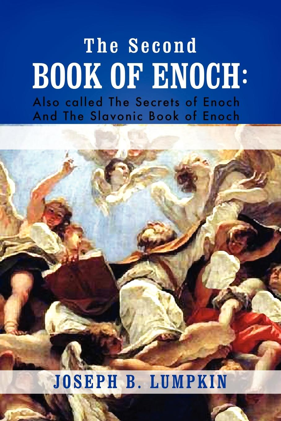 Joseph B. Lumpkin The Second Book of Enoch. 2 Enoch Also Called the Secrets of Enoch and the Slavonic Book of Enoch the professor of secrets