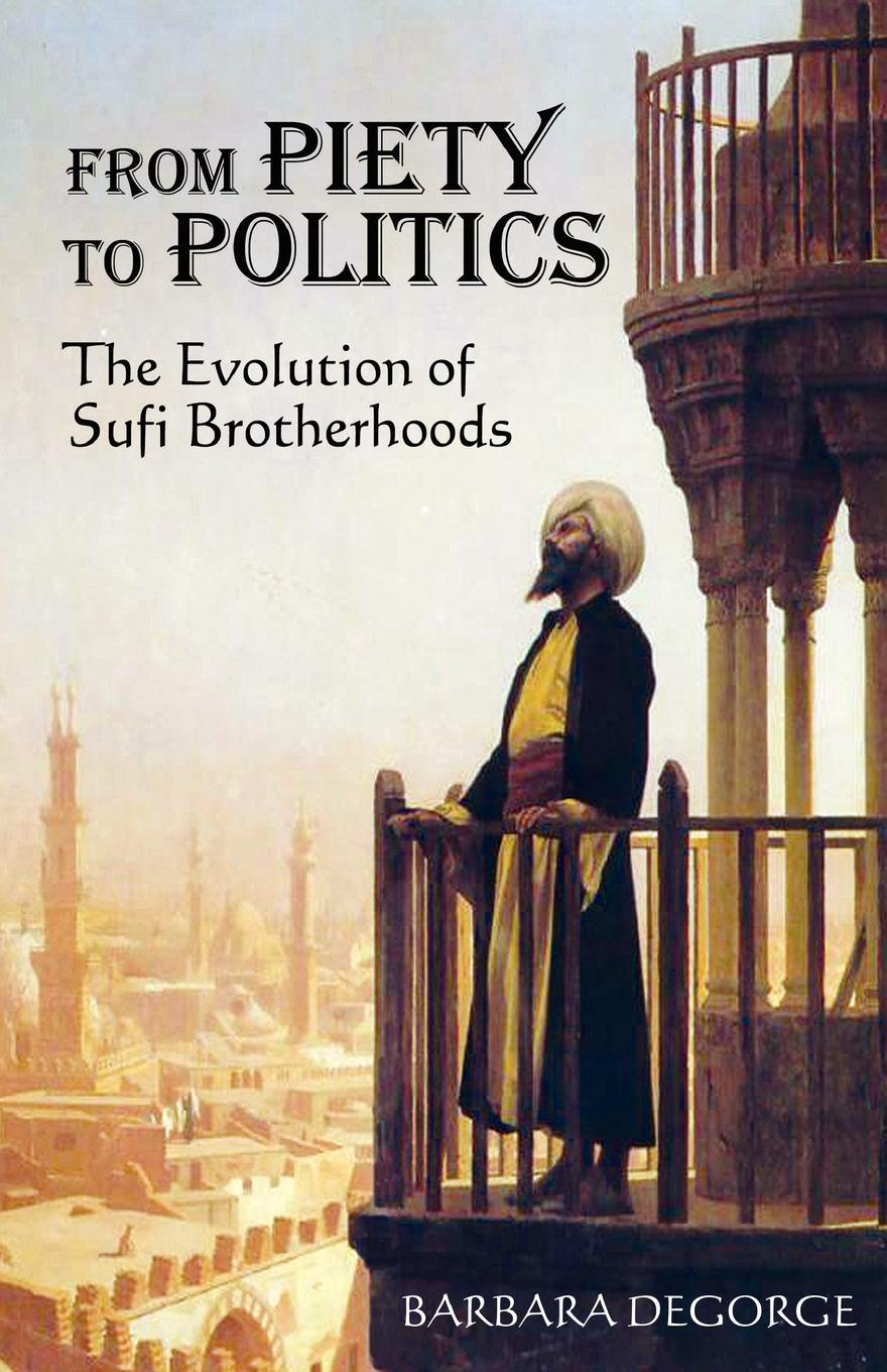 Barbara Degorge From Piety to Politics. The Evolution of Sufi Brotherhoods dmitri makarov islam and development at micro level community activities of the islamic movement in israel