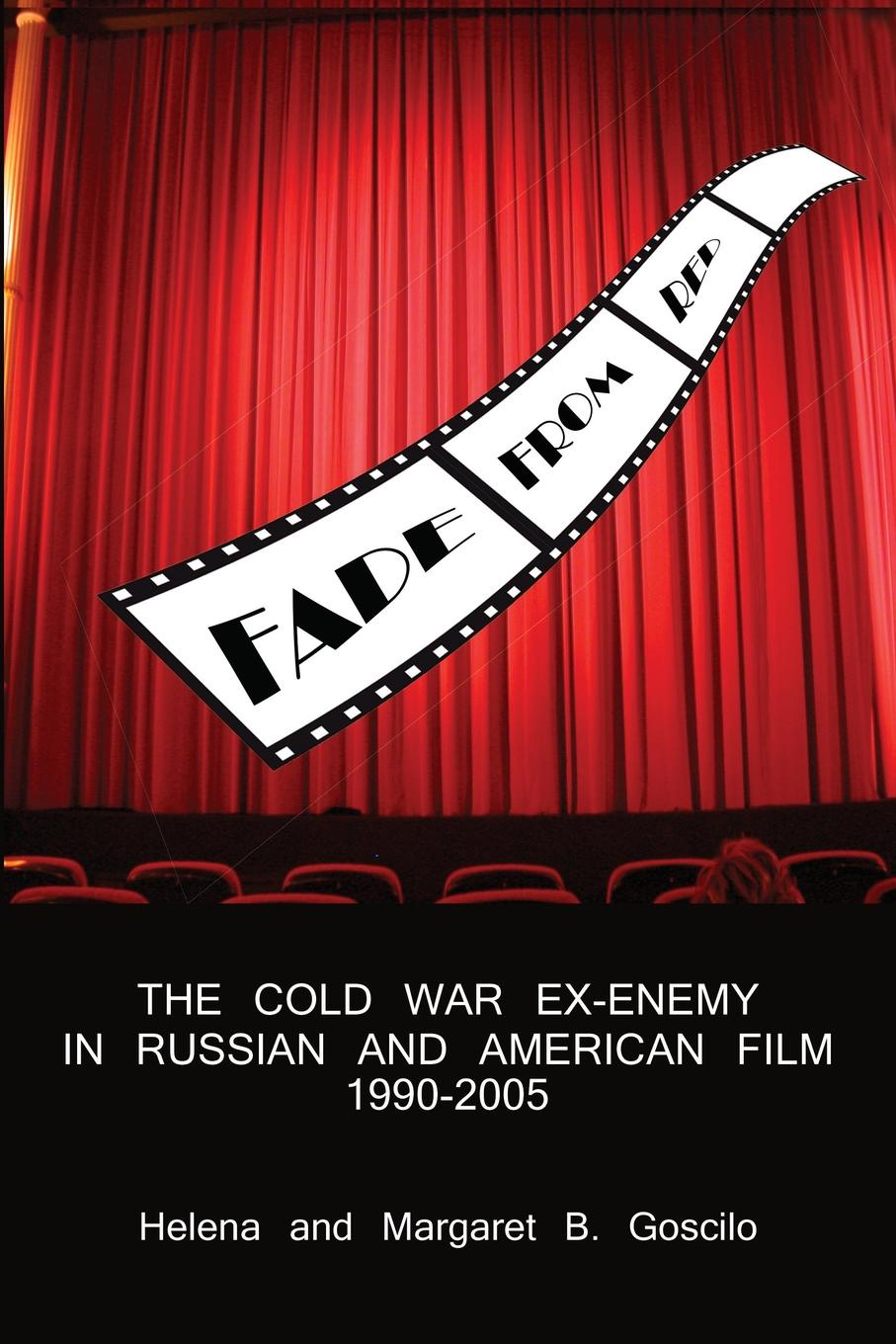 Helena Goscilo, Margaret B. Goscilo FADE FROM RED. The Cold-War Ex-Enemy in Russian and American Film, 1990-2005 the cold war a new oral history