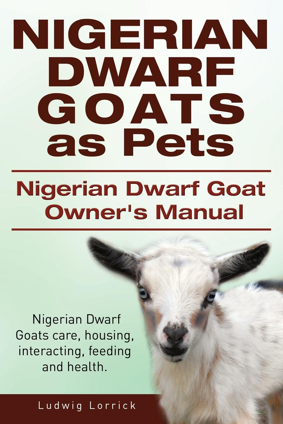 Ludwig Lorrick Nigerian Dwarf Goats as Pets. Nigerian Dwarf Goat Owners Manual. Nigerian Dwarf Goats care, housing, interacting, feeding and health. цена 2017