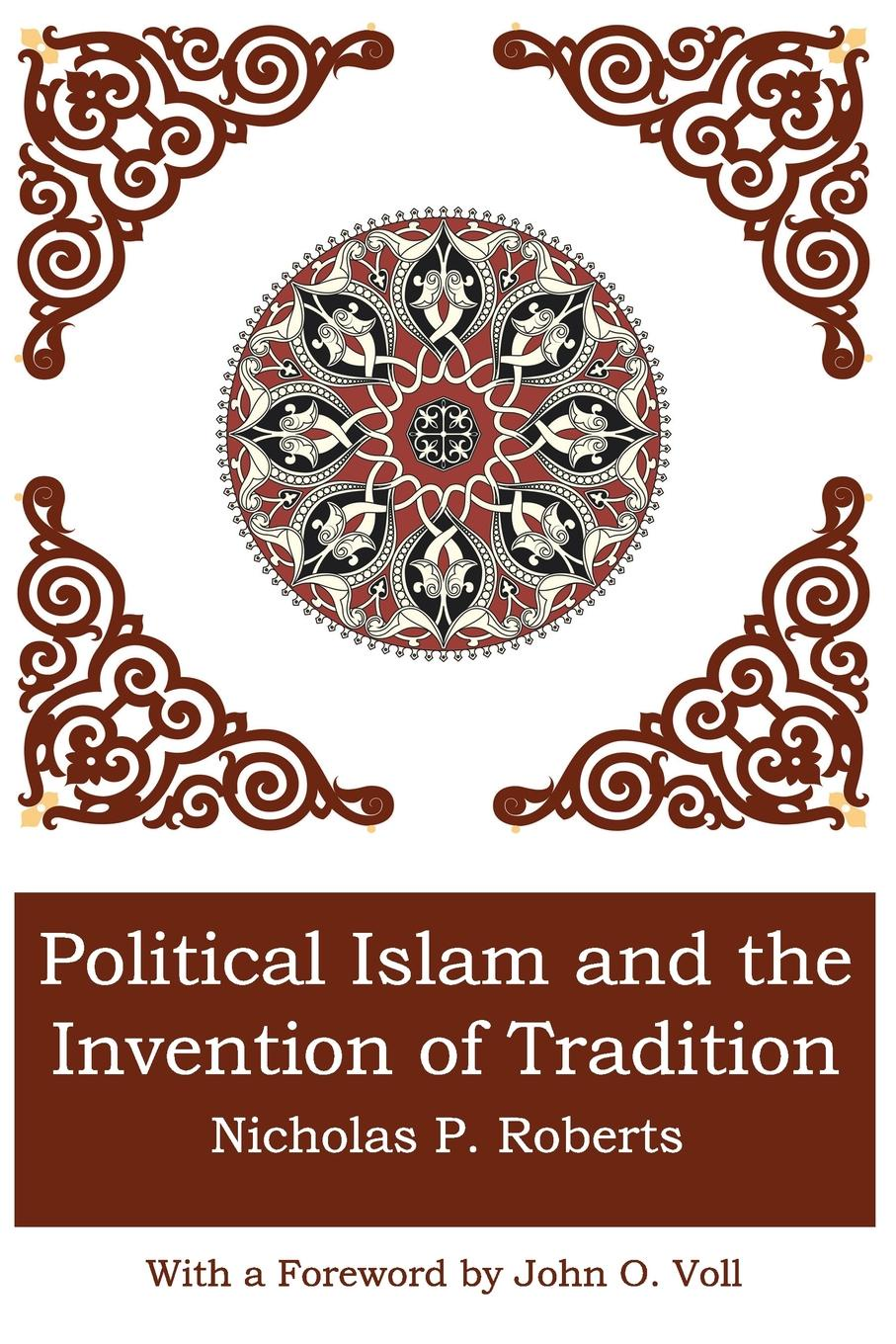 Nicholas P. Roberts POLITICAL ISLAM AND THE INVENTION OF TRADITION nicholas p roberts political islam and the invention of tradition