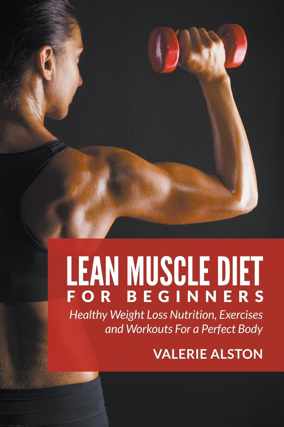 Valerie Alston Lean Muscle Diet For Beginners. Healthy Weight Loss Nutrition, Exercises and Workouts a Perfect Body