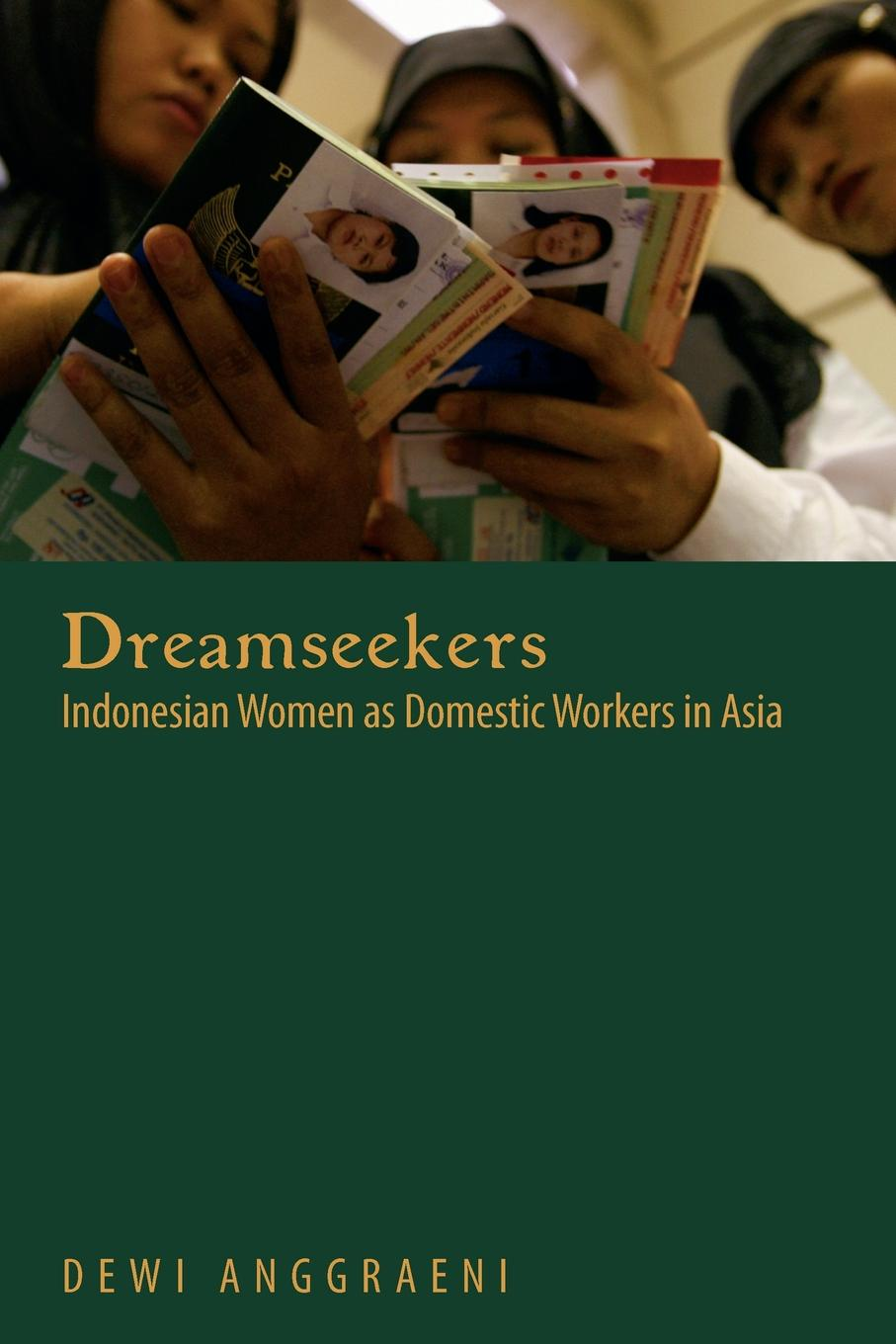 Dewi Anggraeni Dreamseekers. Indonesian Women as Domestic Workers in Asia campbell helen prisoners of poverty women wage workers their trades and their lives
