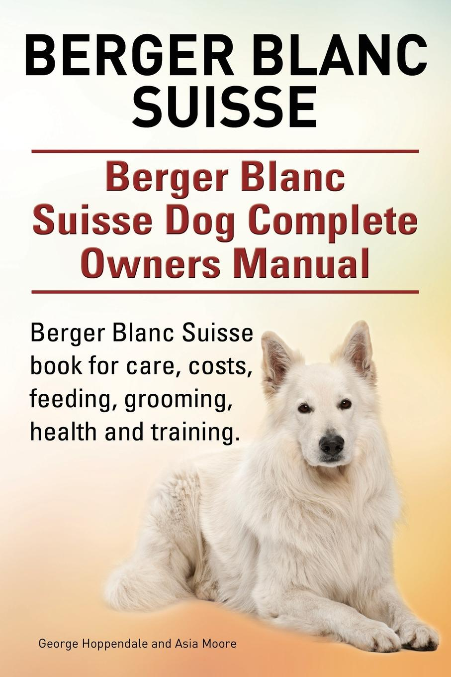 George Hoppendale, Asia Moore Berger Blanc Suisse. Berger Blanc Suisse Dog Complete Owners Manual. Berger Blanc Suisse book for care, costs, feeding, grooming, health and training. marti l berger the father wears son glasses the rhyme and reason for everything