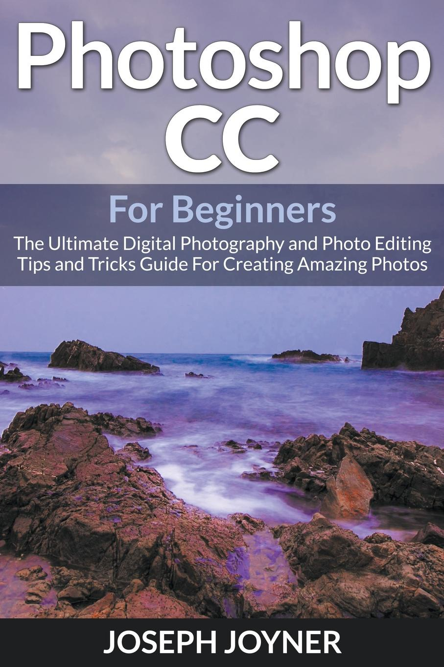 Joseph Joyner Photoshop CC For Beginners. The Ultimate Digital Photography and Photo Editing Tips and Tricks Guide For Creating Amazing Photos joseph joyner world of warcraft guide the ultimate wow game strategy and tactics guide