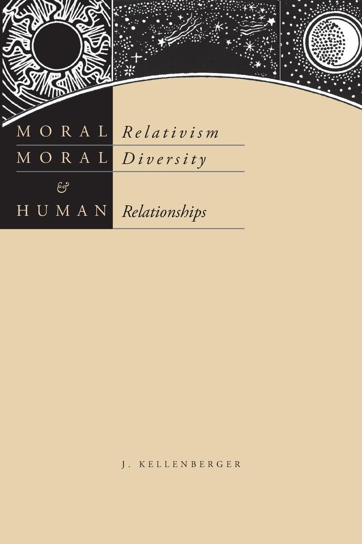 James Kellenberger Moral Relativism, Moral Diversity, and Human Relationships цена и фото
