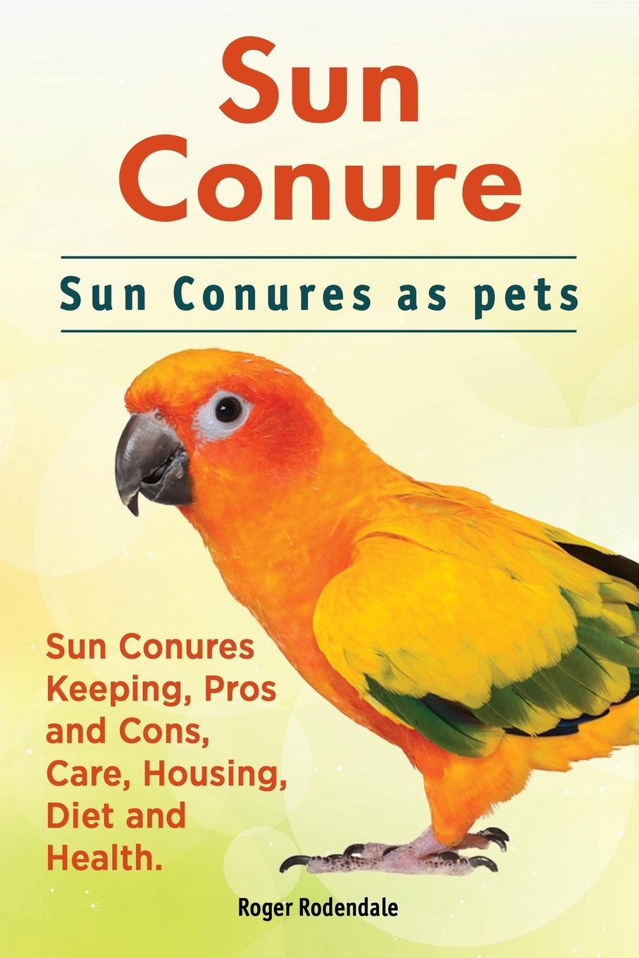 Roger Rodendale Sun Conure. Sun Conures as pets. Sun Conures Keeping, Pros and Cons, Care, Housing, Diet and Health. pride and prejudice book audio cd level 3