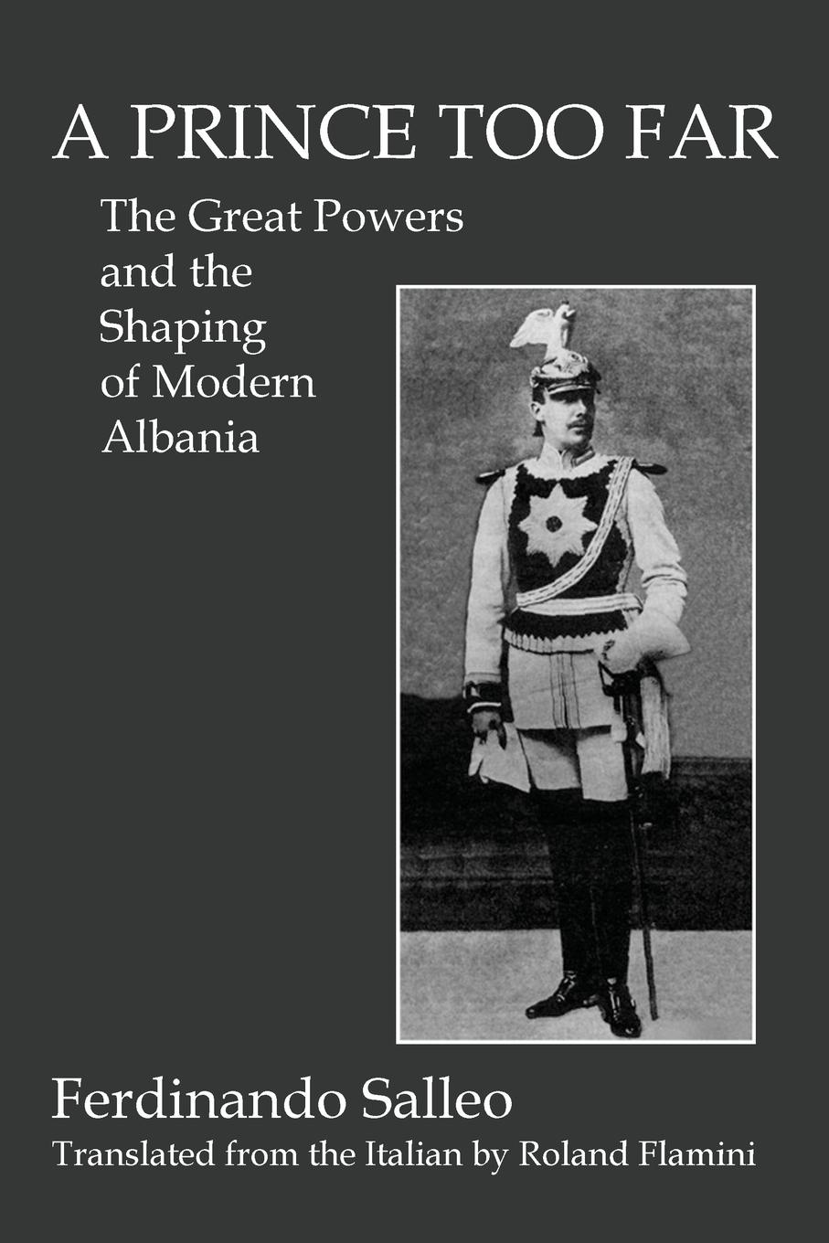 Ferdinando Salleo, Roland Flamini A PRINCE TOO FAR. The Great Powers and the Shaping of Modern Albania